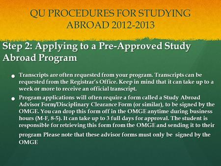 QU PROCEDURES FOR STUDYING ABROAD 2012-2013 Step 2: Applying to a Pre-Approved Study Abroad Program Transcripts are often requested from your program.