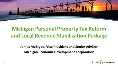 James McBryde, Vice President and Senior Advisor Michigan Economic Development Corporation Michigan Personal Property Tax Reform and Local Revenue Stabilization.