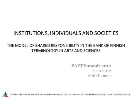 INSTITUTIONS, INDIVIDUALS AND SOCIETIES THE MODEL OF SHARED RESPONSIBILITY IN THE BANK OF FINNISH TERMINOLOGY IN ARTS AND SCIENCES EAFT Summit 2012 11.10.2012.