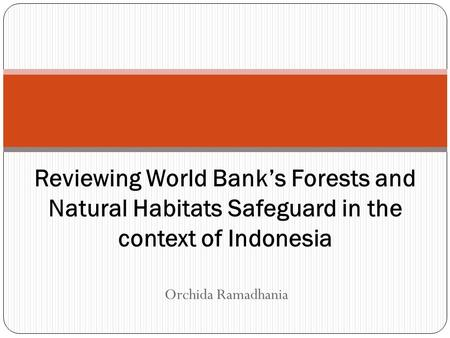 Orchida Ramadhania Reviewing World Bank's Forests and Natural Habitats Safeguard in the context of Indonesia.