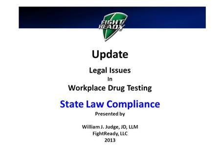 Update Legal Issues In Workplace Drug Testing State Law Compliance Presented by William J. Judge, JD, LLM FightReady, LLC 2013.
