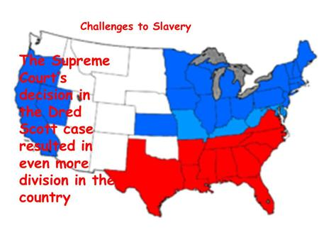 Challenges to Slavery The Supreme Court's decision in the Dred Scott case resulted in even more division in the country.