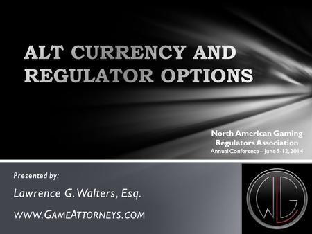 Presented by: Lawrence G. Walters, Esq. WWW.G AME A TTORNEYS. COM North American Gaming Regulators Association Annual Conference – June 9-12, 2014.