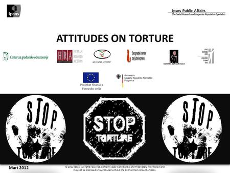 ATTITUDES ON TORTURE Mart 2012 © 2012 Ipsos. All rights reserved. Contains Ipsos' Confidential and Proprietary information and may not be disclosed or.