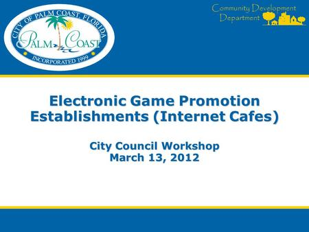 Community Development Department Electronic Game Promotion Establishments (Internet Cafes) City Council Workshop March 13, 2012.