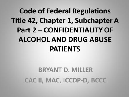 Code of Federal Regulations Title 42, Chapter 1, Subchapter A Part 2 – CONFIDENTIALITY OF ALCOHOL AND DRUG ABUSE PATIENTS BRYANT D. MILLER CAC II, MAC,