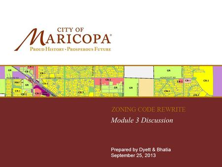 MARICOPA ZONING CODE REWRITE Module 3 Discussion Prepared by Dyett & Bhatia September 25, 2013 ZONING CODE REWRITE.