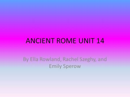 ANCIENT ROME UNIT 14 By Ella Rowland, Rachel Szeghy, and Emily Sperow.