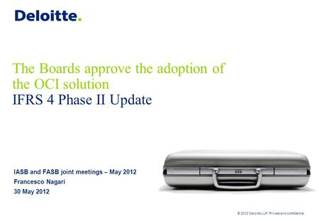 © 2012 Deloitte LLP. Private and confidential The Boards approve the adoption of the OCI solution IFRS 4 Phase II Update IASB and FASB joint meetings –