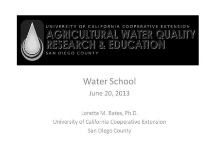 Water School June 20, 2013 Loretta M. Bates, Ph.D. University of California Cooperative Extension San Diego County.