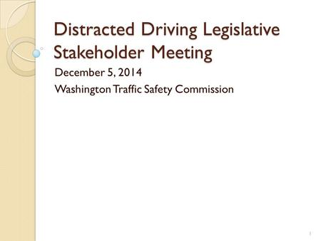 Distracted Driving Legislative Stakeholder Meeting December 5, 2014 Washington Traffic Safety Commission 1.