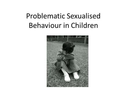 Problematic Sexualised Behaviour in Children. Overview for the session: Defining the problem and the context of the child. Assessing the level of sexual.