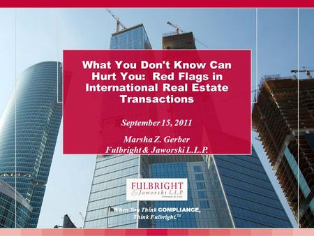 September 15, 2011 Marsha Z. Gerber Fulbright & Jaworski L.L.P. What You Don't Know Can Hurt You: Red Flags in International Real Estate Transactions When.