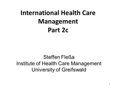 International Health Care <strong>Management</strong> Part 2c Steffen Fleßa Institute of Health Care <strong>Management</strong> University of Greifswald 1.