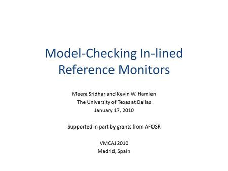 Model-Checking In-lined Reference Monitors Meera Sridhar and Kevin W. Hamlen The University of Texas at Dallas January 17, 2010 Supported in part by grants.