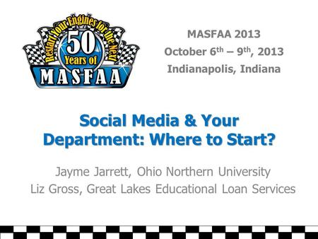 MASFAA 2013 October 6 th – 9 th, 2013 Indianapolis, Indiana Social Media & Your Department: Where to Start? Jayme Jarrett, Ohio Northern University Liz.
