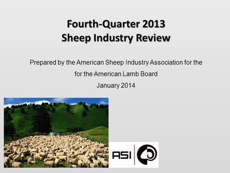 Fourth-Quarter 2013 Sheep Industry Review Prepared by the American Sheep Industry Association for the for the American Lamb Board January 2014.