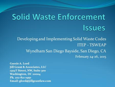 Developing and Implementing Solid Waste Codes ITEP - TSWEAP Wyndham San Diego Bayside, San Diego, CA February 24-26, 2015 Gussie A. Lord Jill Grant & Associates,