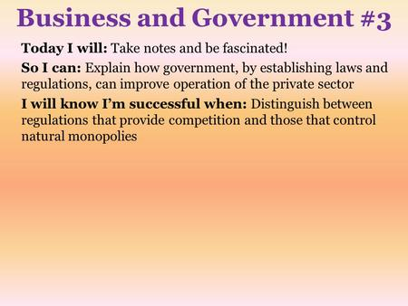 Business and Government #3 Today I will: Take notes and be fascinated! So I can: Explain how government, by establishing laws and regulations, can improve.