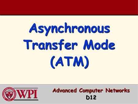 Asynchronous Transfer Mode (ATM) Advanced Computer Networks D12.
