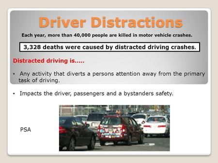 Driver Distractions 3,328 deaths were caused by distracted driving crashes. Distracted driving is….. Any activity that diverts a persons attention away.