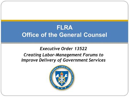 FLRA Office of the General Counsel Executive Order 13522 Creating Labor-Management Forums to Improve Delivery of Government Services.