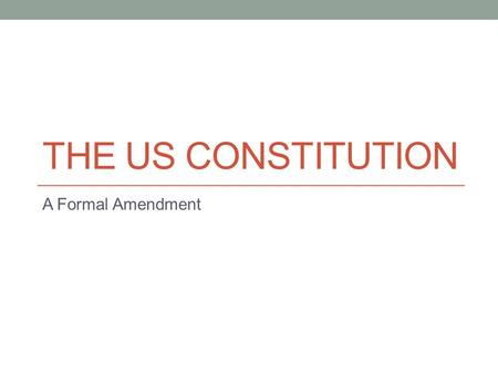THE US CONSTITUTION A Formal Amendment. US Constitution Written in 1787 We now have the longest lasting Constitution of any nation Our constitution has.