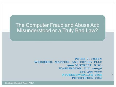 The Computer Fraud and Abuse Act: Misunderstood or a Truly Bad Law? PETER J. TOREN WEISBROD, MATTEIS, AND COPLEY PLLC 1900 M STREET, N.W. WASHINGTON, D.C.