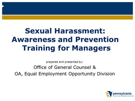 Sexual Harassment: Awareness and Prevention Training for Managers prepared and presented by: Office of General Counsel & OA, Equal Employment Opportunity.