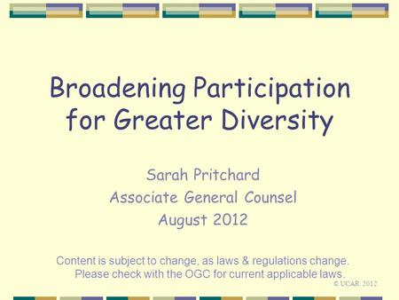 Broadening Participation for Greater Diversity Sarah Pritchard Associate General Counsel August 2012 Content is subject to change, as laws & regulations.