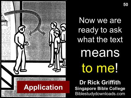 Now we are ready to ask what the text means to me! 50 Dr Rick Griffith Singapore Bible College Biblestudydownloads.com Application.
