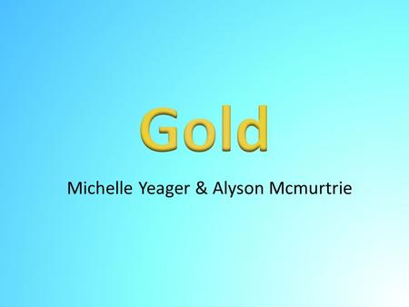 Michelle Yeager & Alyson Mcmurtrie. Uses of Gold Most useful type of metal Has many different uses in the United States including: – Jewelry – Electronics.