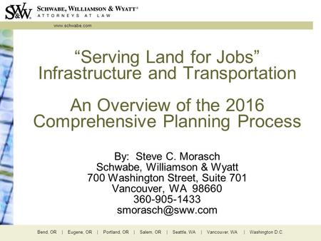 "Www.schwabe.com Bend, OR | Eugene, OR | Portland, OR | Salem, OR | Seattle, WA | Vancouver, WA | Washington D.C. ""Serving Land for Jobs"" Infrastructure."