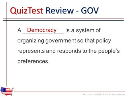 QuizTest Review - GOV A _____________ is a system of organizing government so that policy represents and responds to the people's preferences. AP U.S.