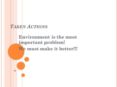 T AKEN A CTIONS Environment is the most important problem! We must make it better!!!