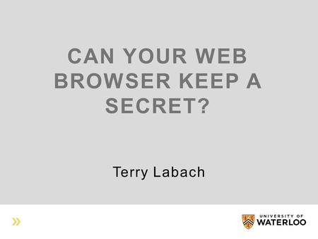 CAN YOUR WEB BROWSER KEEP A SECRET? Terry Labach.