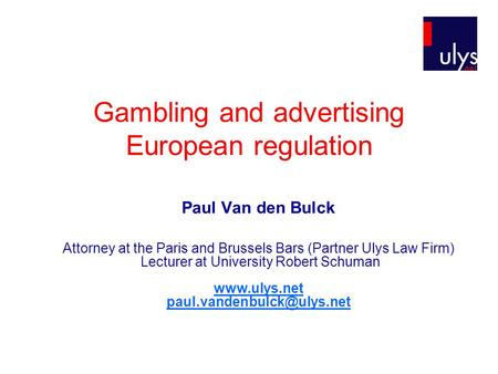 Gambling and advertising European regulation Paul Van den Bulck Attorney at the Paris and Brussels Bars (Partner Ulys Law Firm) Lecturer at University.