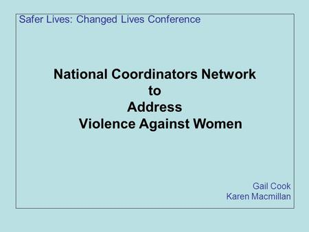 Safer Lives: Changed Lives Conference National Coordinators Network to Address Violence Against Women Gail Cook Karen Macmillan.