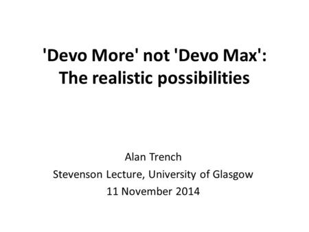 'Devo More' not 'Devo Max': The realistic possibilities Alan Trench Stevenson Lecture, University of Glasgow 11 November 2014.