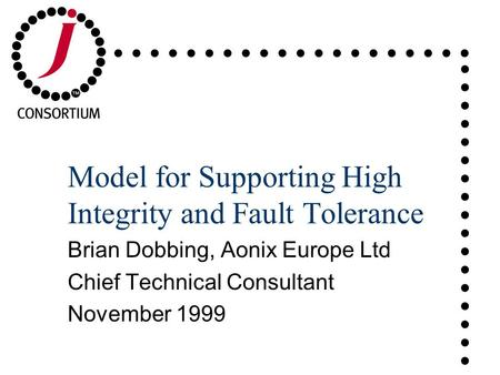 ..................................... Model for Supporting High Integrity and Fault Tolerance Brian Dobbing, Aonix Europe Ltd Chief Technical Consultant.