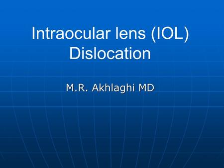 Intraocular lens (IOL) Dislocation M.R. Akhlaghi MD.