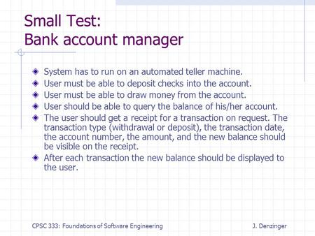 CPSC 333: Foundations of Software EngineeringJ. Denzinger Small Test: Bank account manager System has to run on an automated teller machine. User must.