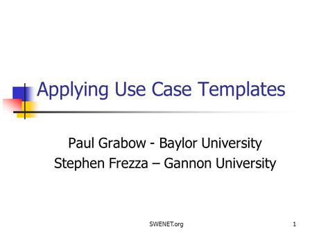 SWENET.org1 Applying Use Case Templates Paul Grabow - Baylor University Stephen Frezza – Gannon University.