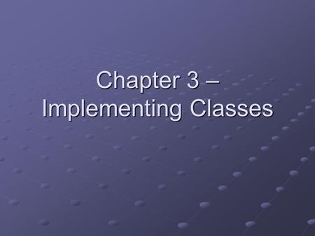 Chapter 3 – Implementing Classes. Chapter Goals To become familiar with the process of implementing classes To be able to implement simple methods To.