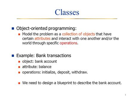 1 Classes Object-oriented programming: Model the problem as a collection of objects that have certain attributes and interact with one another and/or the.