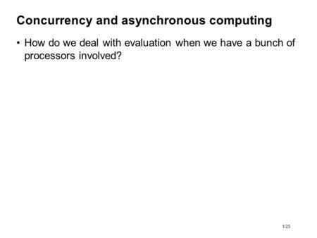 1/25 Concurrency and asynchronous computing How do we deal with evaluation when we have a bunch of processors involved?