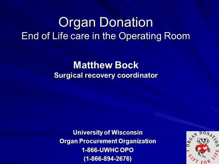 Organ Donation End of Life care in the Operating Room Matthew Bock Surgical recovery coordinator University of Wisconsin Organ Procurement Organization.