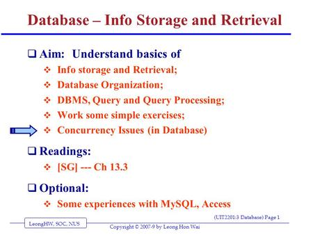 LeongHW, SOC, NUS (UIT2201:3 Database) Page 1 Copyright © 2007-9 by Leong Hon Wai Database – Info Storage and Retrieval  Aim: Understand basics of  Info.