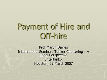 Payment of Hire and Off-hire Prof Martin Davies International Seminar: Tanker Chartering – A Legal Perspective Intertanko Houston, 29 March 2007.