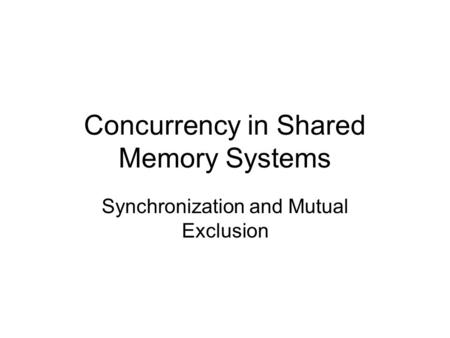 Concurrency in Shared Memory Systems Synchronization and Mutual Exclusion.
